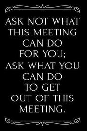 Ask Not What This Meeting Can Do for You Ask What You Can Do to Get Out of This Meeting by Runtime Press