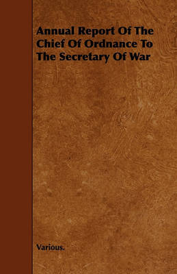 Annual Report Of The Chief Of Ordnance To The Secretary Of War by Various ~
