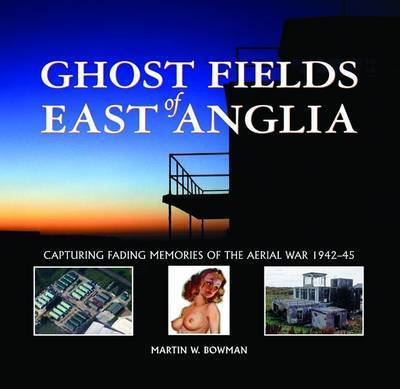 Ghost Fields of East Anglia: Capturing Fading Memories of the Aerial War, 1942-45 by Martin Bowman