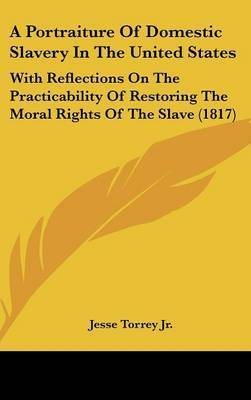 A Portraiture of Domestic Slavery in the United States: With Reflections on the Practicability of Restoring the Moral Rights of the Slave (1817) by Jesse Torrey Jr
