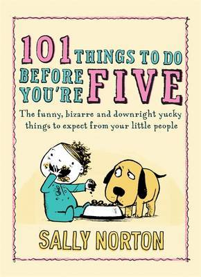 101 Things to Do Before You're Five: The Funny, Bizarre and Downright Yucky Things to Expect from Your Little People by Sally Norton