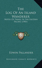 The Log of an Island Wanderer: Notes of Travel in the Eastern Pacific (1901) by Edwin Pallander