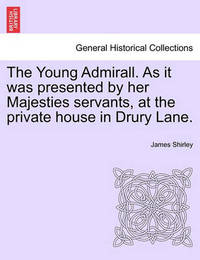 The Young Admirall. as It Was Presented by Her Majesties Servants, at the Private House in Drury Lane. by James Shirley