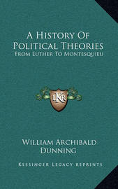 A History of Political Theories: From Luther to Montesquieu by William Archibald Dunning