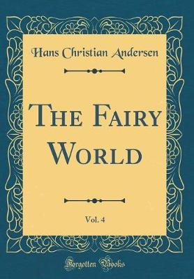 The Fairy World, Vol. 4 (Classic Reprint) by Hans Christian Andersen