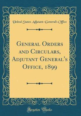 General Orders and Circulars, Adjutant General's Office, 1899 (Classic Reprint) by United States Adjutant Office