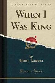When I Was King (Classic Reprint) by Henry Lawson image