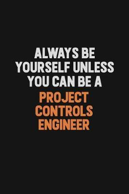 Always Be Yourself Unless You Can Be A Project Controls Engineer by Camila Cooper