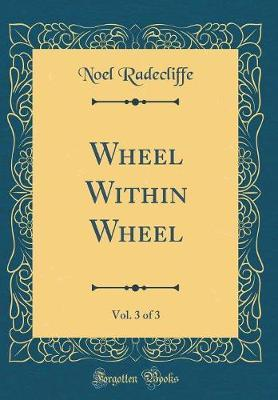 Wheel Within Wheel, Vol. 3 of 3 (Classic Reprint) by Noel Radecliffe