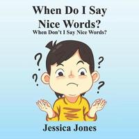 When Do I Say Nice Words? When Don't I Say Nice Words? by Jessica D Jones