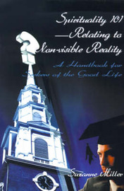 Spirituality 101--Relating to Non-Visible Reality: A Handbook for Seekers of the Good Life by Suzanne R. Miller image