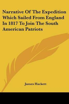 Narrative of the Expedition Which Sailed from England in 1817 to Join the South American Patriots by James Hackett image