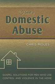 The Heart of Domestic Abuse: Gospel Solutions for Men Who Use Control and Violence in the Home by Chris Moles