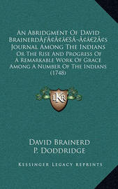 An Abridgment of David Brainerda Acentsacentsa A-Acentsa Acentss Journal Among the Indians: Or the Rise and Progress of a Remarkable Work of Grace Among a Number of the Indians (1748) by David Brainerd