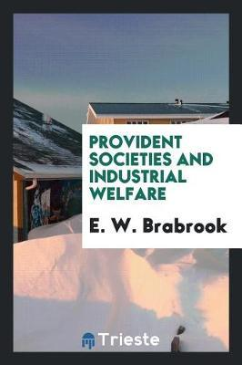 Provident Societies and Industrial Welfare by E. W. Brabrook