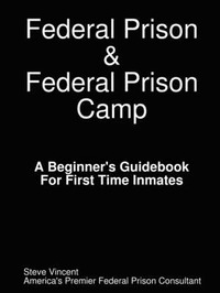 Federal Prison & Federal Prison Camp A Beginner's Guidebook For First Time Inmates by Steve Vincent image