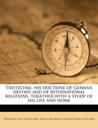 Treitschke, His Doctrine of German Destiny and of International Relations, Together with a Study of His Life and Work by Heinrich von Treitschke image