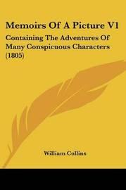 Memoirs Of A Picture V1: Containing The Adventures Of Many Conspicuous Characters (1805) by William Collins image