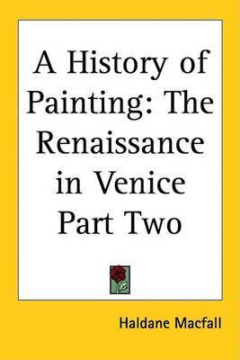 A History of Painting: The Renaissance in Venice Part Two by Haldane Macfall