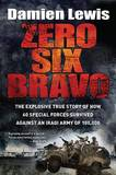 Zero Six Bravo: The Explosive True Story of How 60 Special Forces Survived Against an Iraqi Army of 100,000 by Damien Lewis