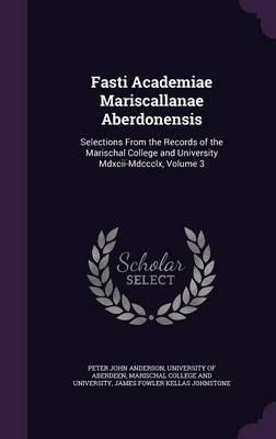 Fasti Academiae Mariscallanae Aberdonensis by Peter John Anderson