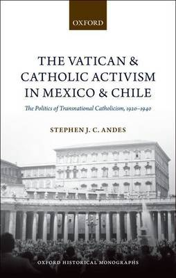 The Vatican and Catholic Activism in Mexico and Chile by Stephen J. C. Andes