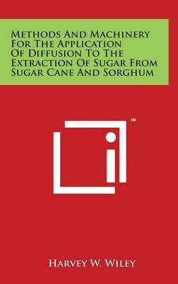 Methods and Machinery for the Application of Diffusion to the Extraction of Sugar from Sugar Cane and Sorghum by Harvey W Wiley