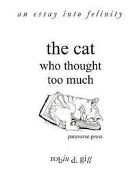 The Cat Who Thought Too Much - an Essay into Felinity by Robin D Gill