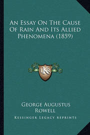 An Essay on the Cause of Rain and Its Allied Phenomena (1859) by George Augustus Rowell