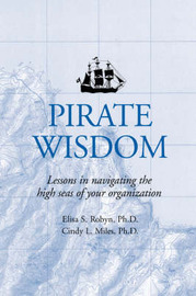 Pirate Wisdom: Lessons in Navigating the High Seas of Your Organization by Elisa S Robyn