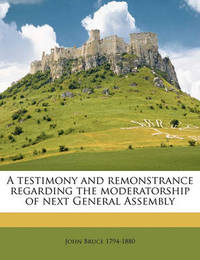 A Testimony and Remonstrance Regarding the Moderatorship of Next General Assembly by John Bruce