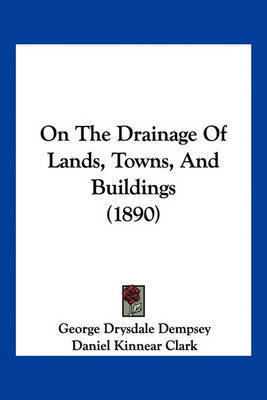 On the Drainage of Lands, Towns, and Buildings (1890) by George Drysdale Dempsey