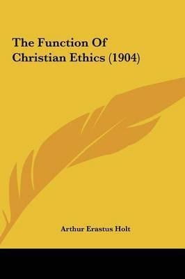 The Function of Christian Ethics (1904) by Arthur Erastus Holt