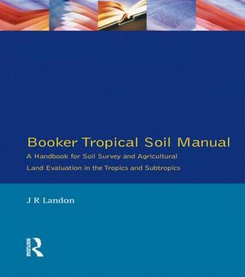 Booker Tropical Soil Manual: A Handbook for Soil Survey and Agricultural Land Evaluation in the Tropics and Subtropics by J.R. Landon