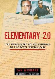 Elementary 2.0: The Unreleased Police Evidence On The Scott Watson Case by Ian Wishart