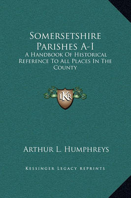 Somersetshire Parishes A-I: A Handbook of Historical Reference to All Places in the County by Arthur L . Humphreys