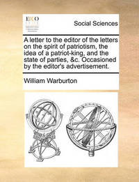 A Letter to the Editor of the Letters on the Spirit of Patriotism, the Idea of a Patriot-King, and the State of Parties, &c. Occasioned by the Editor's Advertisement by William Warburton