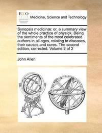 Synopsis Medicinae: Or, a Summary View of the Whole Practice of Physick. Being the Sentiments of the Most Celebrated Authors in All Ages, Relating to Diseases, Their Causes and Cures. the Second Edition, Corrected. Volume 2 of 2 by John Allen