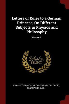 Letters of Euler to a German Princess, on Different Subjects in Physics and Philosophy; Volume 2 by Jean-Antoine-Nicolas Carit De Condorcet