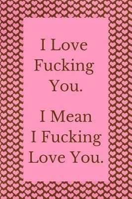 I Love Fucking You. I Mean I Fucking Love You. by Pretty Swearing Paperie