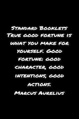Standard Booklets True Good Fortune Is What You Make for Yourself Good Fortune Good Character Good Intentions Good Actions Marcus Aurelius by Standard Booklets