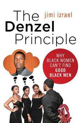 The Denzel Principle: Why Black Women Can't Find Good Black Men by Jimi Izrael image