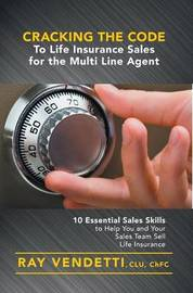 Cracking the Code to Life Insurance Sales for the Multi Line Agent by Ray Vendetti