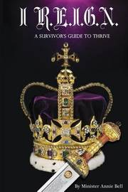 I R.E.I.G.N. a Survivor's Guide to Thrive by Min Annie Bell
