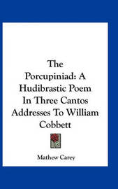 The Porcupiniad: A Hudibrastic Poem in Three Cantos Addresses to William Cobbett by Mathew Carey