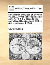 Meditationes Analytic], AB Edvardo Waring, ... Prima Editio Imprimebatur Annis 1773, 4 & 5: Secunda Cum Nonnullis Additionibus Annis 1783, 4 & 5, Et Edita Jun. 4, 1785. by Edward Waring