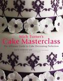 Mich Turner's Cake Masterclass: The Ultimate Step-by-step Guide to Cake Decorating Perfection by Mich Turner