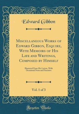 Miscellaneous Works of Edward Gibbon, Esquire, with Memoirs of His Life and Writings, Composed by Himself, Vol. 1 of 3 by Edward Gibbon image