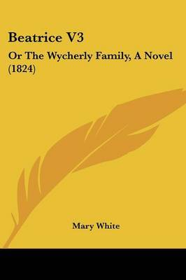 Beatrice V3: Or The Wycherly Family, A Novel (1824) by Mary White image