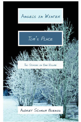 Angels in Winter and Tom's Place: Two Stories in One Volume by Audrey Schrum Boenig